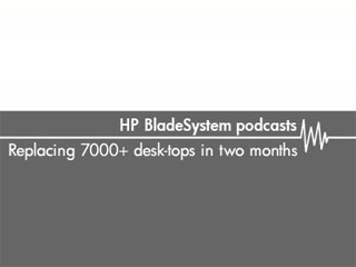 Replacing 7000+ desktops in 2 months – HP Bladesystem podcasts