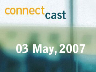 ConnectCast Weekly – 4 May, 2007