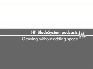 Growing without adding space – HP Bladesystem podcasts